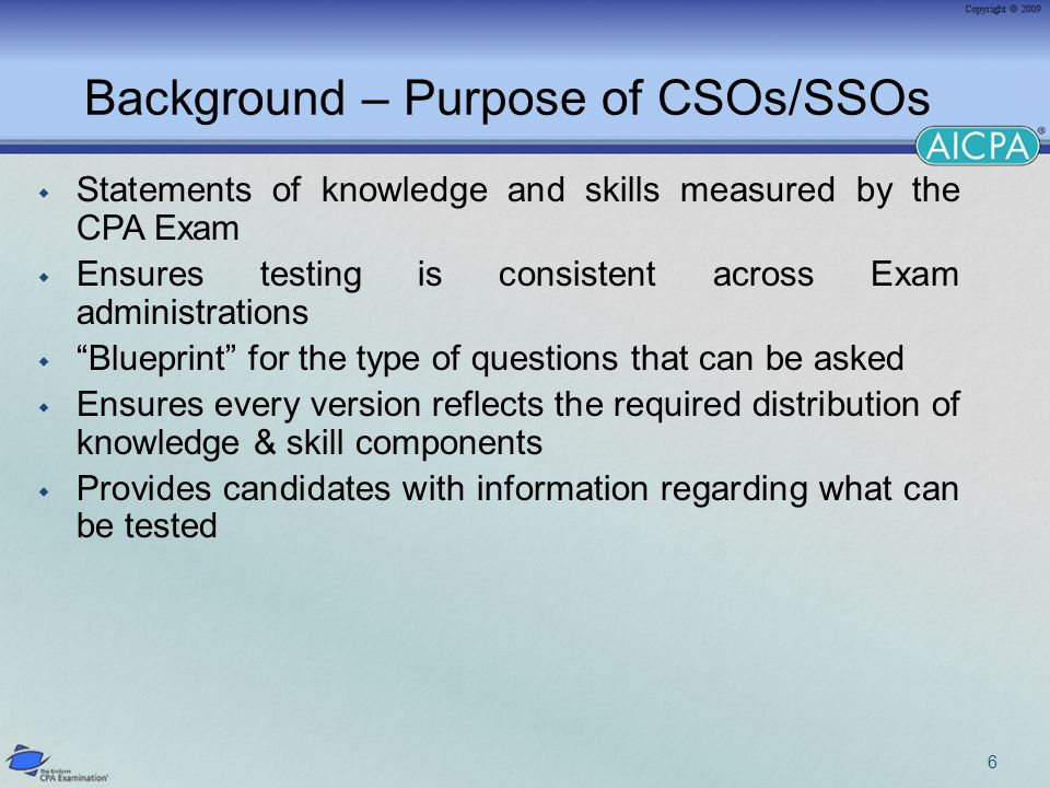 Draft CSOs exposed for comment during period May-July 2008 50 responses received from various stakeholders, e.g.: State Boards & State CPA Societies Educators, Academic Associations, Review Course Providers CPA firms & PCAOB Individuals Content Committee met in September 2008 and considered every comment CSOs and weightings were adjusted accordingly Content Committee revised CSO recommendations to BOE in October 2008.