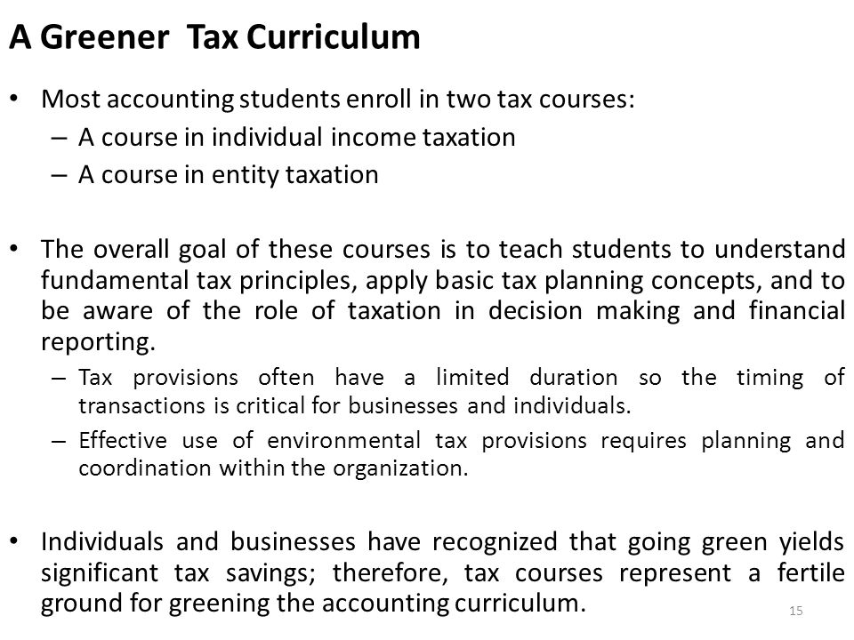 A Greener Tax Curriculum Most accounting students enroll in two tax courses: – A course in individual income taxation – A course in entity taxation The overall goal of these courses is to teach students to understand fundamental tax principles, apply basic tax planning concepts, and to be aware of the role of taxation in decision making and financial reporting.