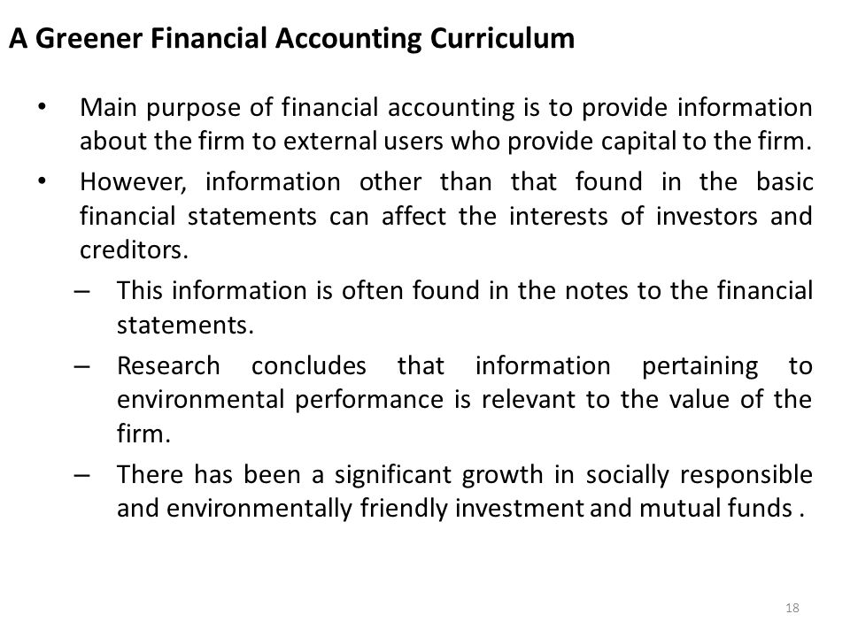 A Greener Financial Accounting Curriculum Main purpose of financial accounting is to provide information about the firm to external users who provide capital to the firm.