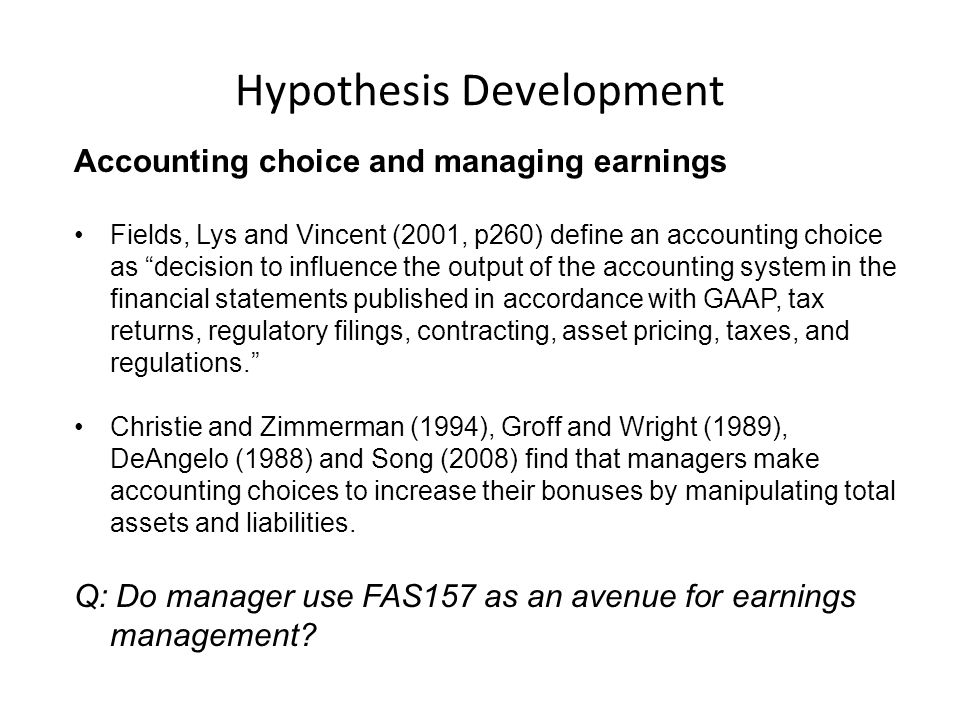Hypothesis Development Accounting choice and managing earnings Fields, Lys and Vincent (2001, p260) define an accounting choice as decision to influence the output of the accounting system in the financial statements published in accordance with GAAP, tax returns, regulatory filings, contracting, asset pricing, taxes, and regulations.