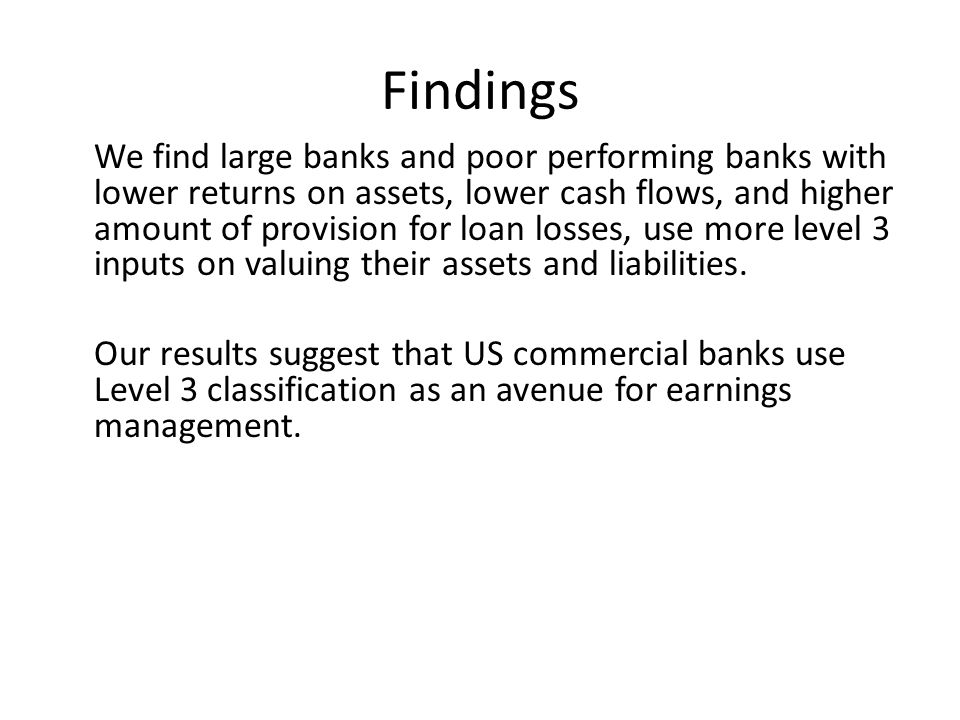 Findings We find large banks and poor performing banks with lower returns on assets, lower cash flows, and higher amount of provision for loan losses, use more level 3 inputs on valuing their assets and liabilities.