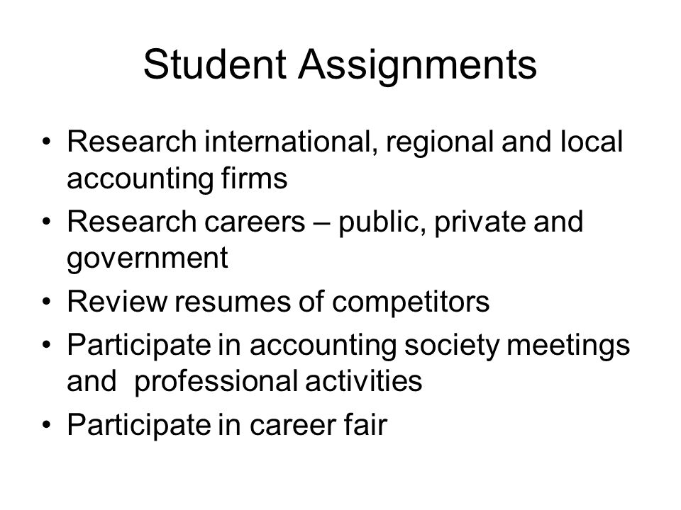 Student Assignments Research international, regional and local accounting firms Research careers – public, private and government Review resumes of competitors Participate in accounting society meetings and professional activities Participate in career fair
