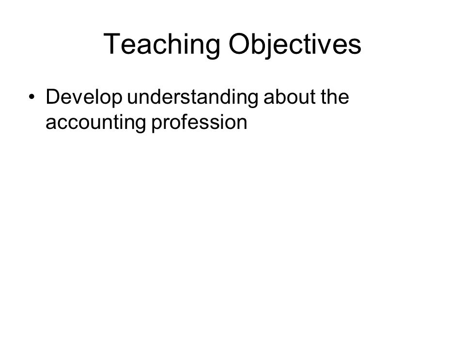 Teaching Objectives Develop understanding about the accounting profession