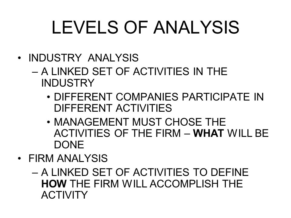 LEVELS OF ANALYSIS INDUSTRY ANALYSIS –A LINKED SET OF ACTIVITIES IN THE INDUSTRY DIFFERENT COMPANIES PARTICIPATE IN DIFFERENT ACTIVITIES MANAGEMENT MUST CHOSE THE ACTIVITIES OF THE FIRM – WHAT WILL BE DONE FIRM ANALYSIS –A LINKED SET OF ACTIVITIES TO DEFINE HOW THE FIRM WILL ACCOMPLISH THE ACTIVITY
