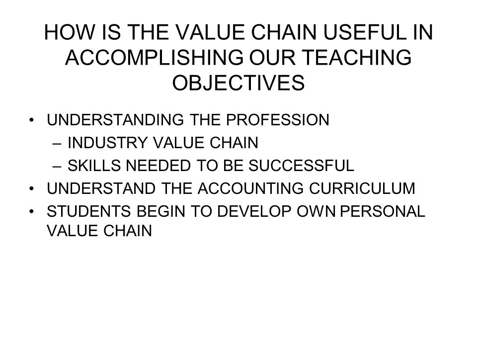 HOW IS THE VALUE CHAIN USEFUL IN ACCOMPLISHING OUR TEACHING OBJECTIVES UNDERSTANDING THE PROFESSION –INDUSTRY VALUE CHAIN –SKILLS NEEDED TO BE SUCCESSFUL UNDERSTAND THE ACCOUNTING CURRICULUM STUDENTS BEGIN TO DEVELOP OWN PERSONAL VALUE CHAIN