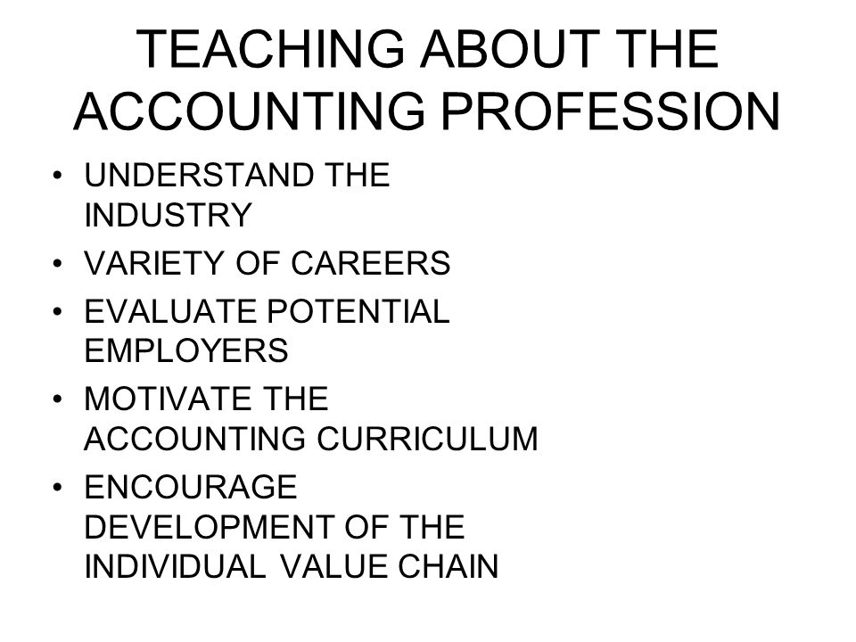 TEACHING ABOUT THE ACCOUNTING PROFESSION UNDERSTAND THE INDUSTRY VARIETY OF CAREERS EVALUATE POTENTIAL EMPLOYERS MOTIVATE THE ACCOUNTING CURRICULUM ENCOURAGE DEVELOPMENT OF THE INDIVIDUAL VALUE CHAIN