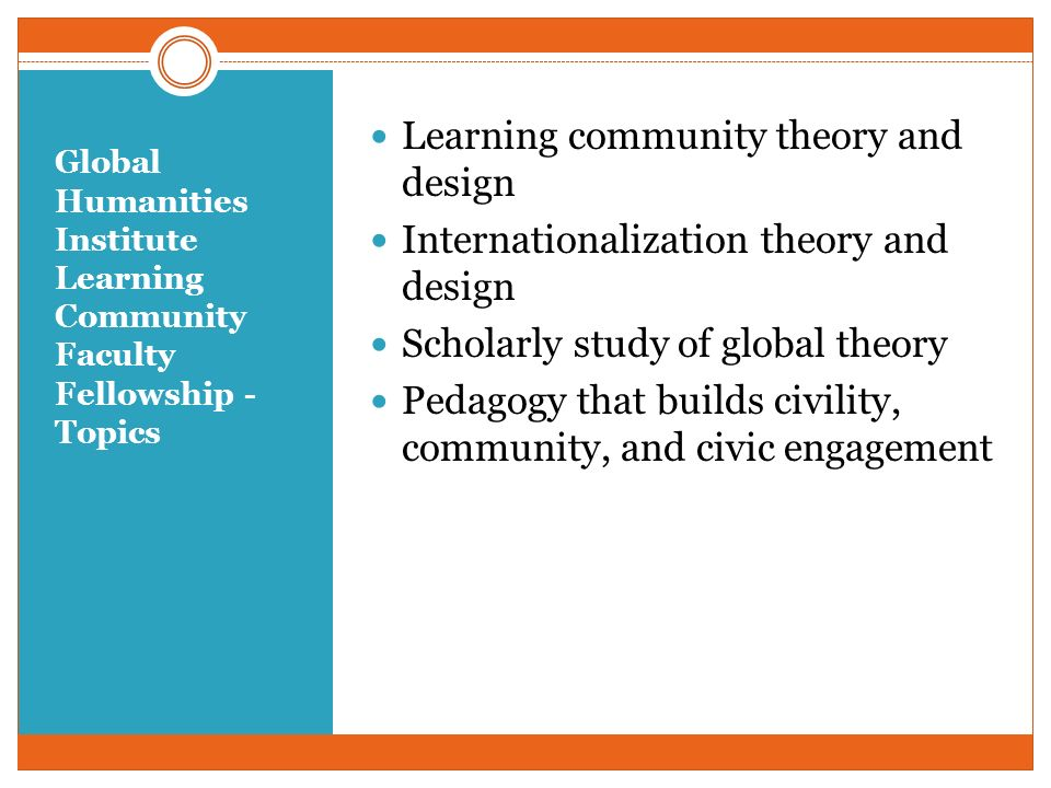 Global Humanities Institute Learning Community Faculty Fellowship - Topics Learning community theory and design Internationalization theory and design Scholarly study of global theory Pedagogy that builds civility, community, and civic engagement