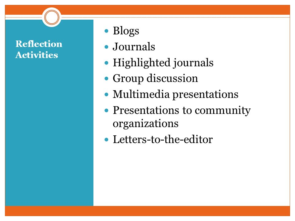 Reflection Activities Blogs Journals Highlighted journals Group discussion Multimedia presentations Presentations to community organizations Letters-to-the-editor