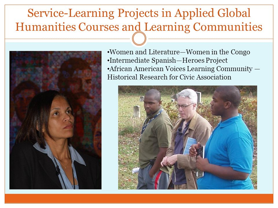 Service-Learning Projects in Applied Global Humanities Courses and Learning Communities Women and LiteratureWomen in the Congo Intermediate SpanishHeroes Project African American Voices Learning Community Historical Research for Civic Association