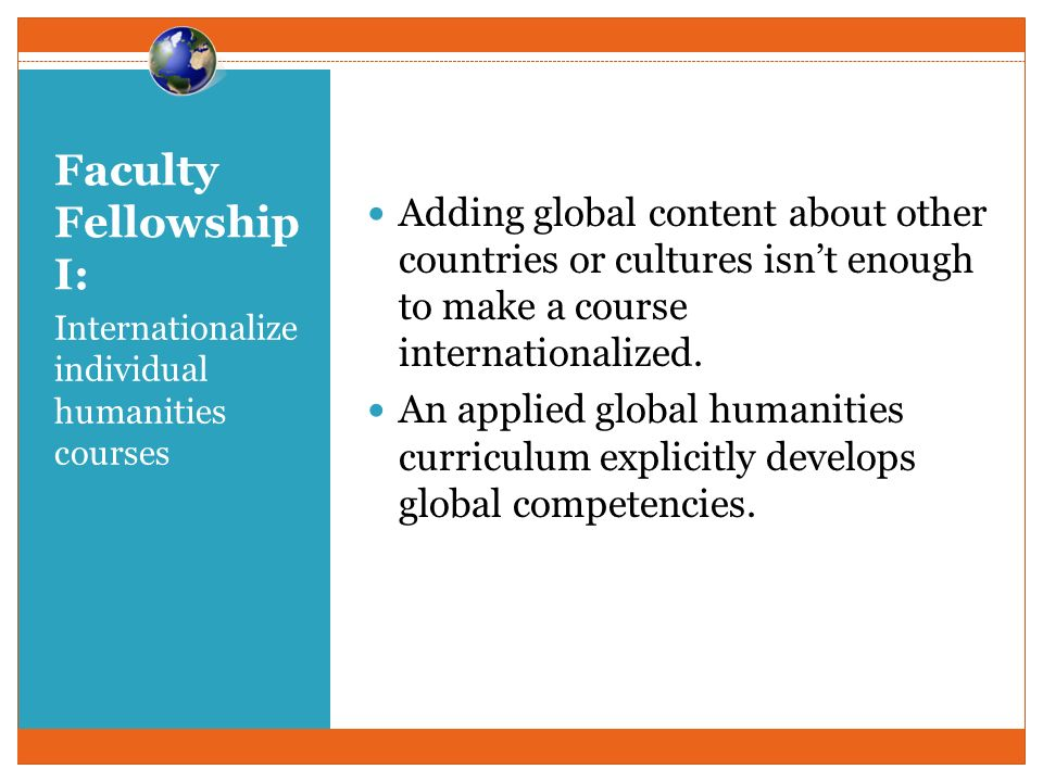 Faculty Fellowship I: Internationalize individual humanities courses Adding global content about other countries or cultures isnt enough to make a course internationalized.