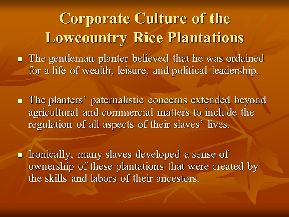 Corporate Culture of the Lowcountry Rice Plantations The gentleman planter believed that he was ordained for a life of wealth, leisure, and political leadership.