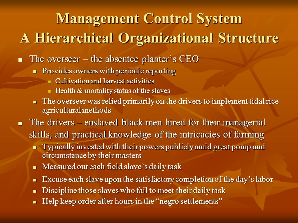 Management Control System A Hierarchical Organizational Structure The overseer – the absentee planters CEO The overseer – the absentee planters CEO Provides owners with periodic reporting Provides owners with periodic reporting Cultivation and harvest activities Cultivation and harvest activities Health & mortality status of the slaves Health & mortality status of the slaves The overseer was relied primarily on the drivers to implement tidal rice agricultural methods The overseer was relied primarily on the drivers to implement tidal rice agricultural methods The drivers – enslaved black men hired for their managerial skills, and practical knowledge of the intricacies of farming The drivers – enslaved black men hired for their managerial skills, and practical knowledge of the intricacies of farming Typically invested with their powers publicly amid great pomp and circumstance by their masters Typically invested with their powers publicly amid great pomp and circumstance by their masters Measured out each field slaves daily task Measured out each field slaves daily task Excuse each slave upon the satisfactory completion of the days labor Excuse each slave upon the satisfactory completion of the days labor Discipline those slaves who fail to meet their daily task Discipline those slaves who fail to meet their daily task Help keep order after hours in the negro settlements Help keep order after hours in the negro settlements