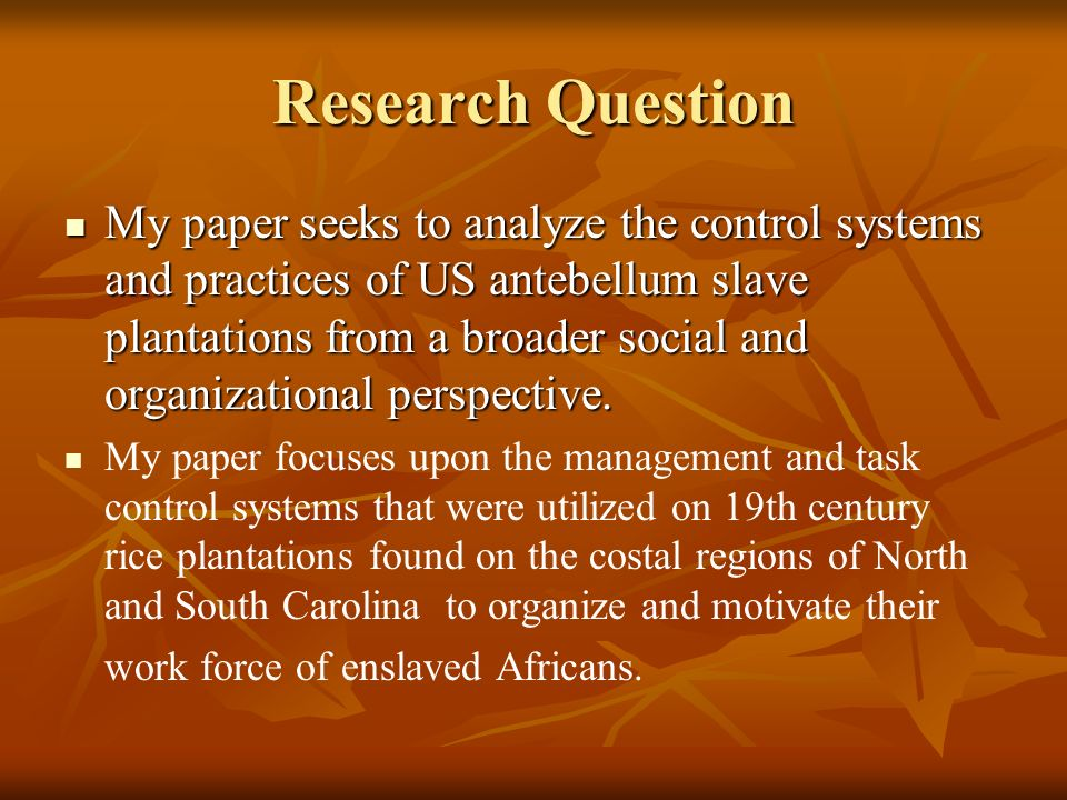 Research Question My paper seeks to analyze the control systems and practices of US antebellum slave plantations from a broader social and organizatio