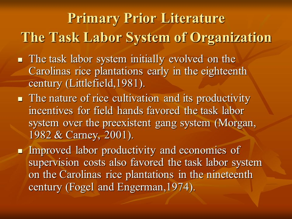 Primary Prior Literature The Task Labor System of Organization The task labor system initially evolved on the Carolinas rice plantations early in the eighteenth century (Littlefield,1981).