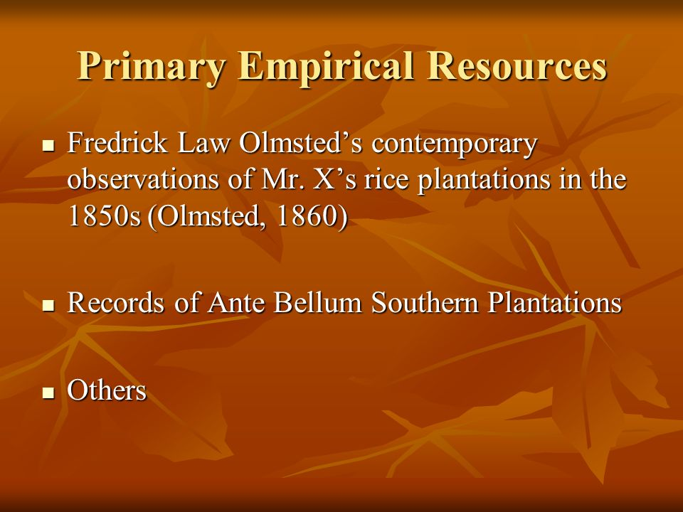 Primary Empirical Resources Fredrick Law Olmsteds contemporary observations of Mr. Xs rice plantations in the 1850s (Olmsted, 1860) Fredrick Law Olmst