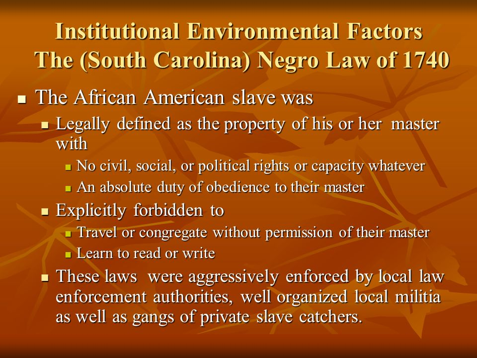 Institutional Environmental Factors The (South Carolina) Negro Law of 1740 The African American slave was The African American slave was Legally defin