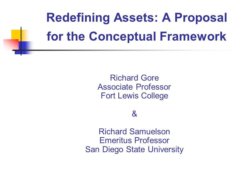 Redefining Assets: A Proposal for the Conceptual Framework Richard Gore Associate Professor Fort Lewis College & Richard Samuelson Emeritus Professor