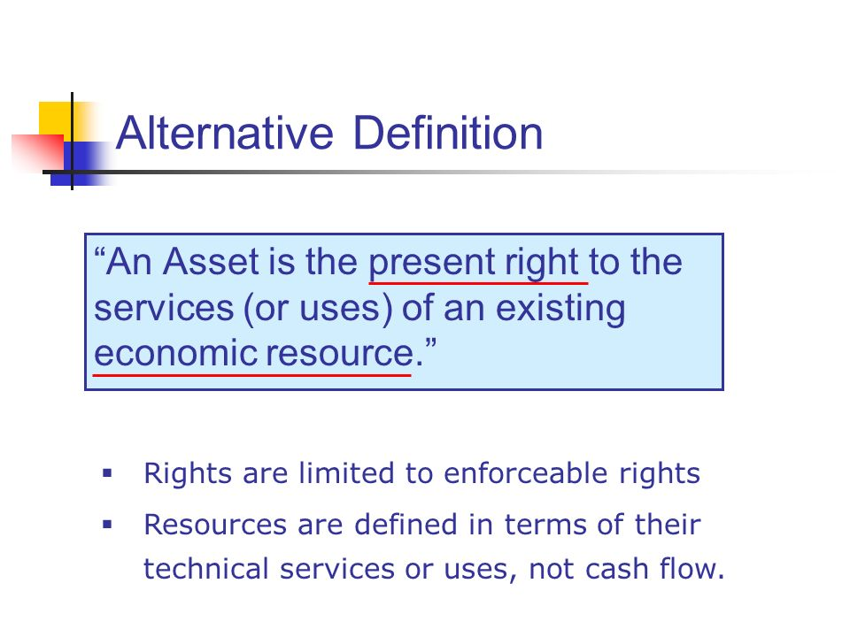 Alternative Definition An Asset is the present right to the services (or uses) of an existing economic resource. Rights are limited to enforceable rig