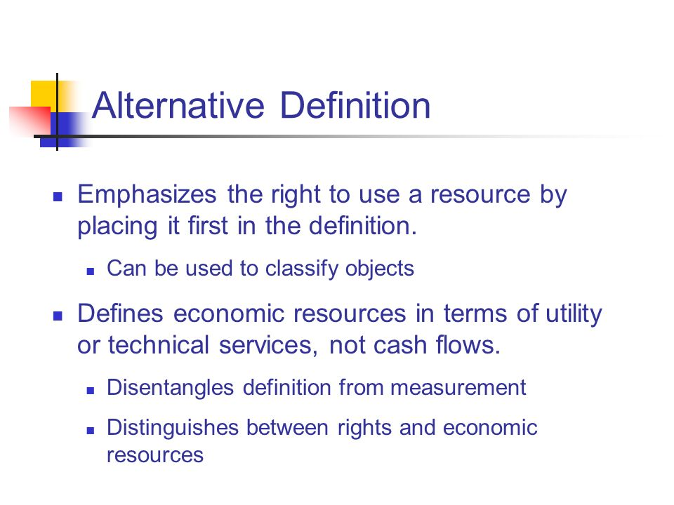 Alternative Definition Emphasizes the right to use a resource by placing it first in the definition. Can be used to classify objects Defines economic