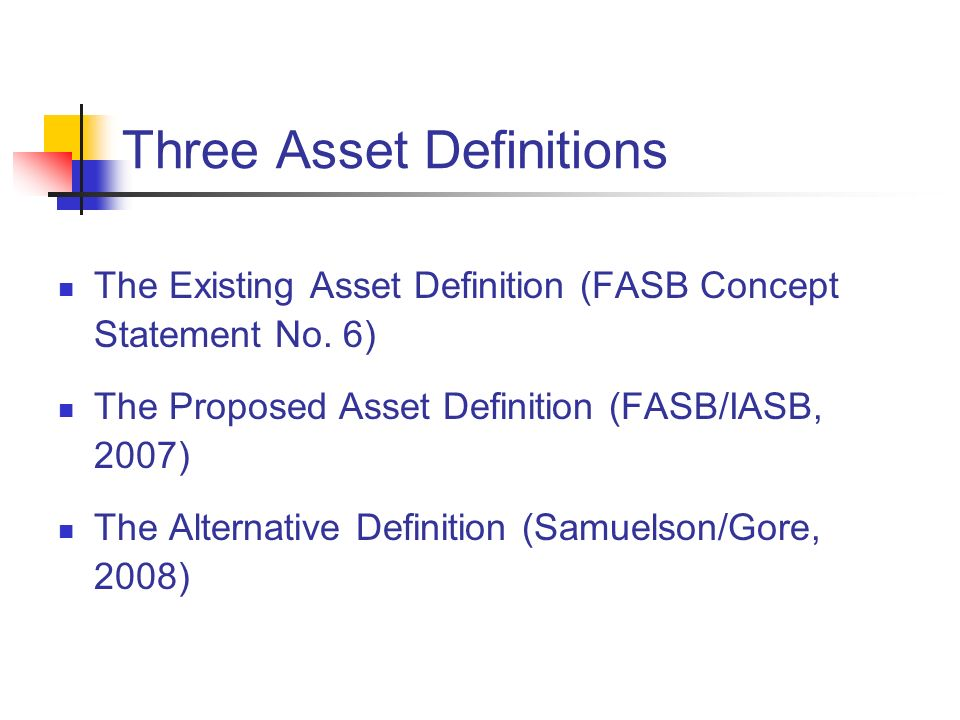 Three Asset Definitions The Existing Asset Definition (FASB Concept Statement No. 6) The Proposed Asset Definition (FASB/IASB, 2007) The Alternative D