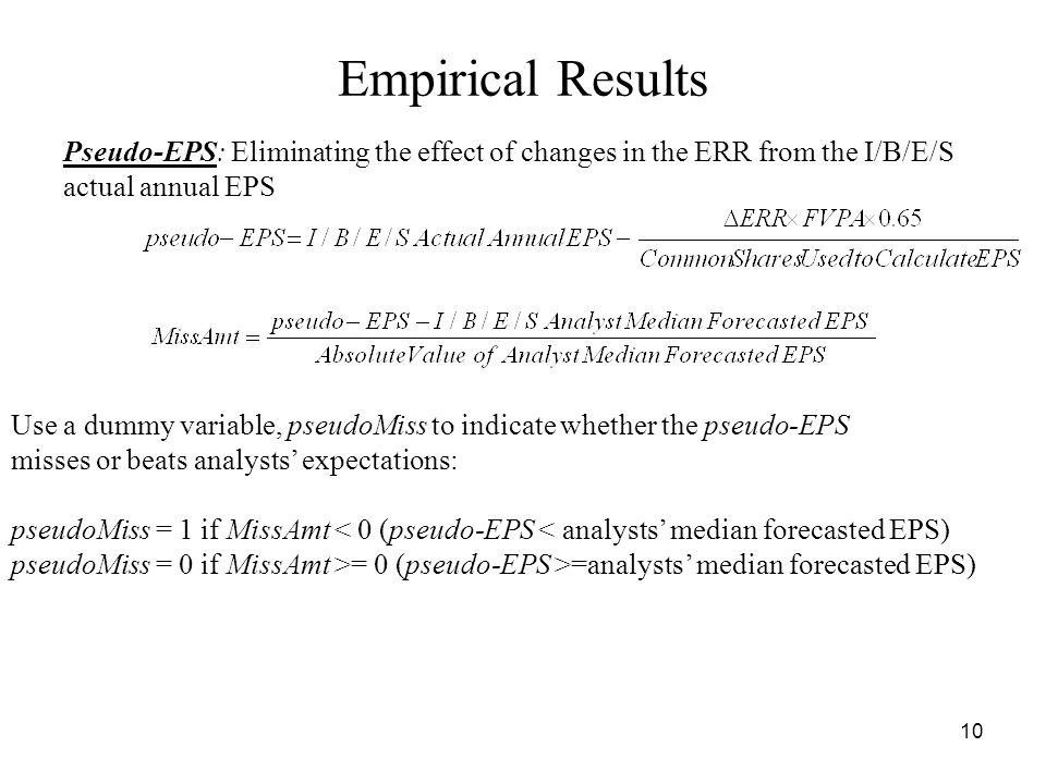 10 Empirical Results Pseudo-EPS: Eliminating the effect of changes in the ERR from the I/B/E/S actual annual EPS Use a dummy variable, pseudoMiss to indicate whether the pseudo-EPS misses or beats analysts expectations: pseudoMiss = 1 if MissAmt < 0 (pseudo-EPS < analysts median forecasted EPS) pseudoMiss = 0 if MissAmt >= 0 (pseudo-EPS >=analysts median forecasted EPS)