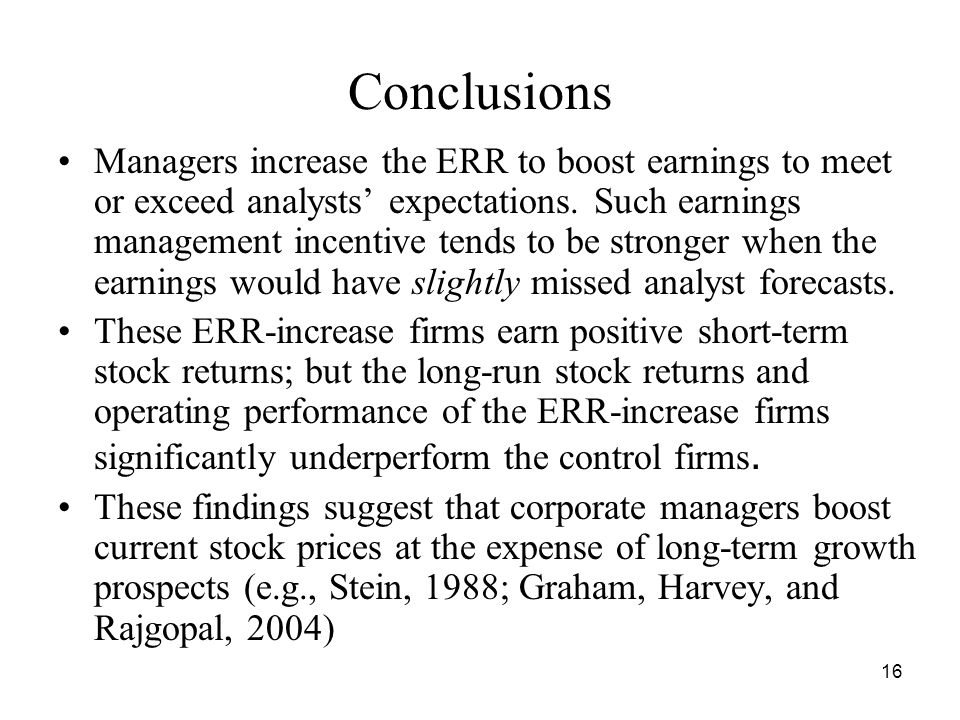 16 Conclusions Managers increase the ERR to boost earnings to meet or exceed analysts expectations. Such earnings management incentive tends to be str