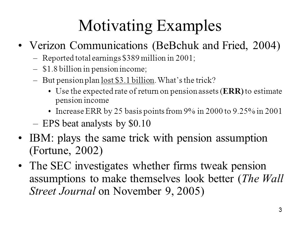 3 Motivating Examples Verizon Communications (BeBchuk and Fried, 2004) –Reported total earnings $389 million in 2001; –$1.8 billion in pension income;