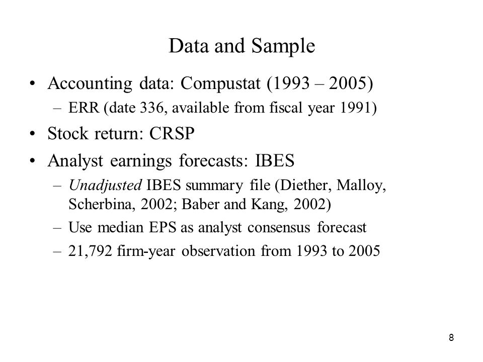 Data and Sample Accounting data: Compustat (1993 – 2005) –ERR (date 336, available from fiscal year 1991) Stock return: CRSP Analyst earnings forecasts: IBES –Unadjusted IBES summary file (Diether, Malloy, Scherbina, 2002; Baber and Kang, 2002) –Use median EPS as analyst consensus forecast –21,792 firm-year observation from 1993 to 2005 8