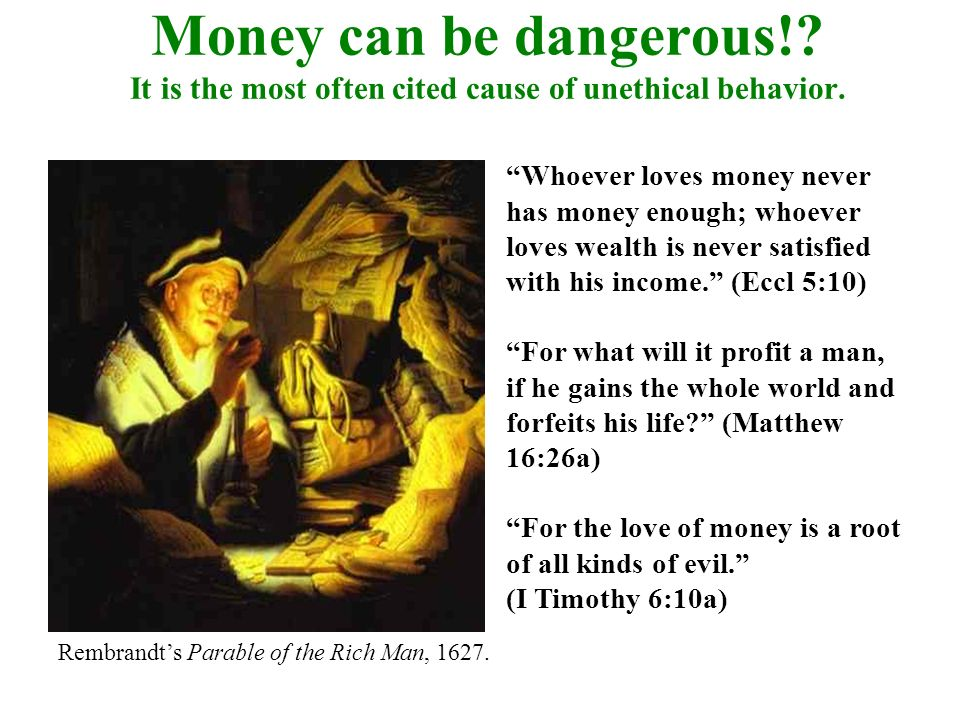 Money can be dangerous!? It is the most often cited cause of unethical behavior. Whoever loves money never has money enough; whoever loves wealth is n