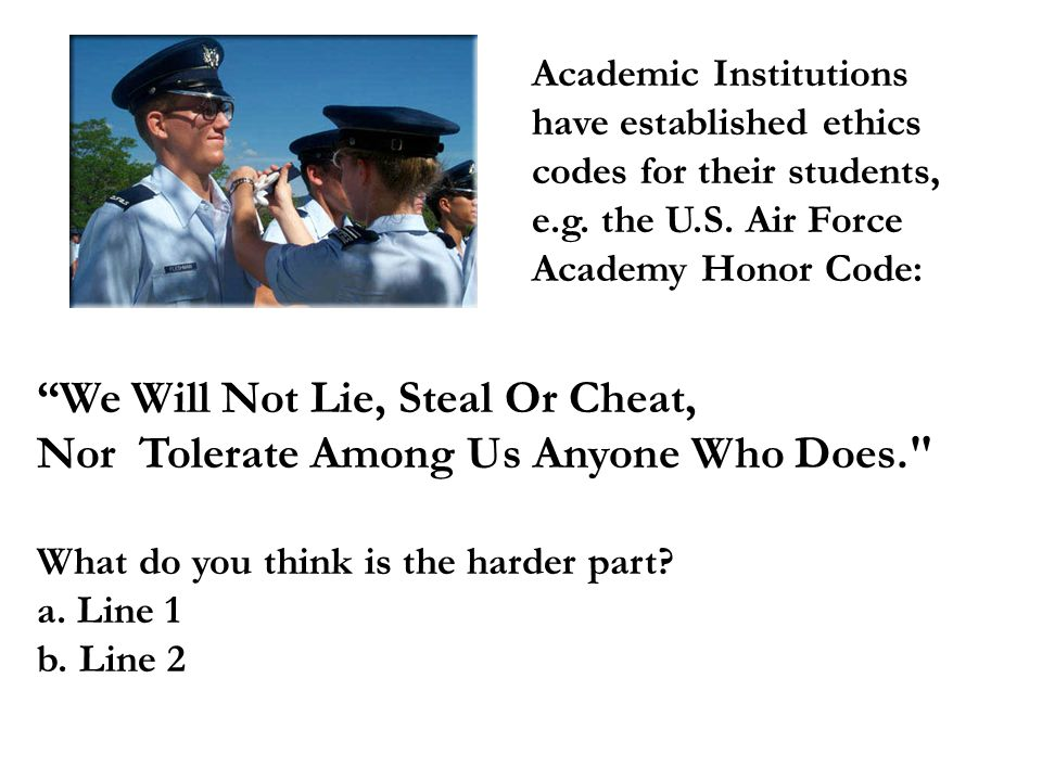 Academic Institutions have established ethics codes for their students, e.g. the U.S. Air Force Academy Honor Code: We Will Not Lie, Steal Or Cheat, N