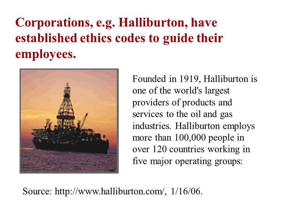 Corporations, e.g. Halliburton, have established ethics codes to guide their employees. Founded in 1919, Halliburton is one of the world's largest pro