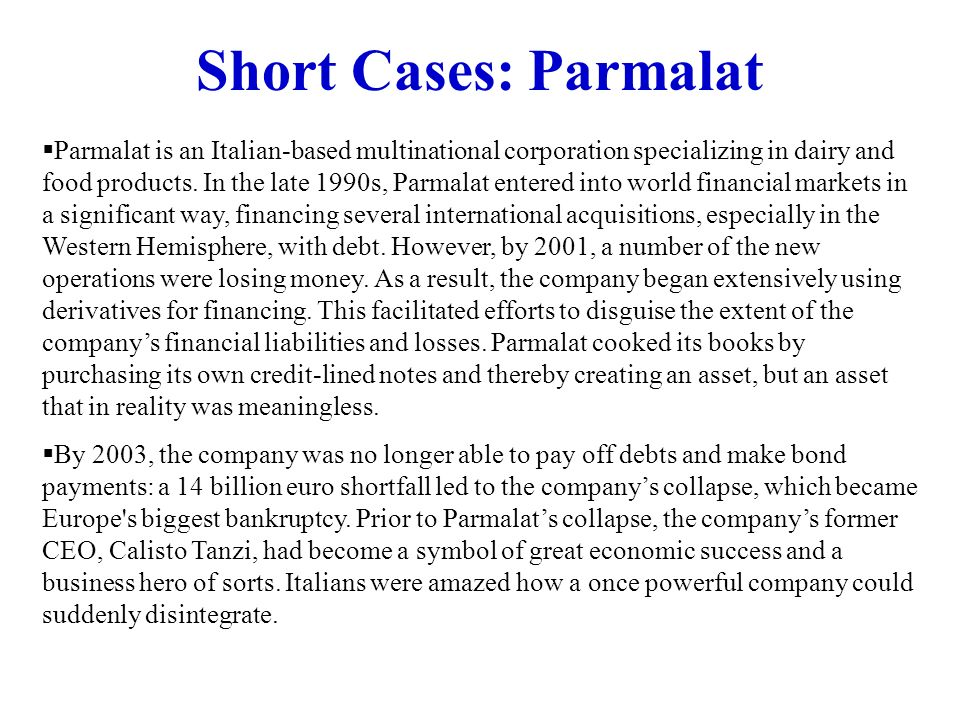 Short Cases: Parmalat Parmalat is an Italian-based multinational corporation specializing in dairy and food products. In the late 1990s, Parmalat ente