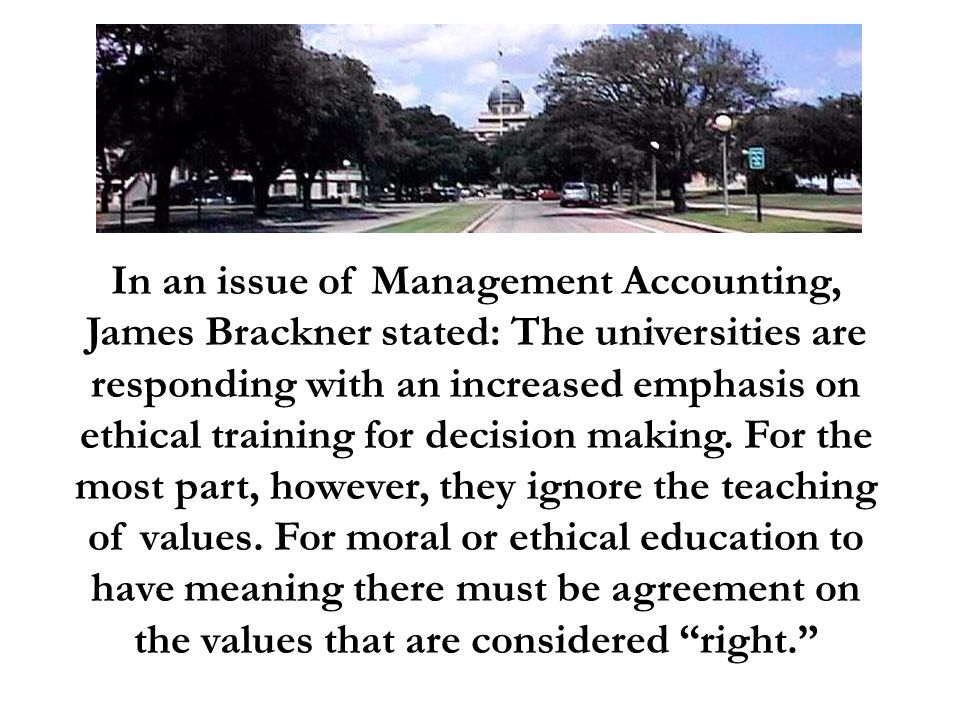 In an issue of Management Accounting, James Brackner stated: The universities are responding with an increased emphasis on ethical training for decisi