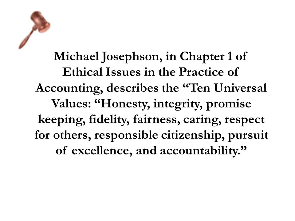 Michael Josephson, in Chapter 1 of Ethical Issues in the Practice of Accounting, describes the Ten Universal Values: Honesty, integrity, promise keepi
