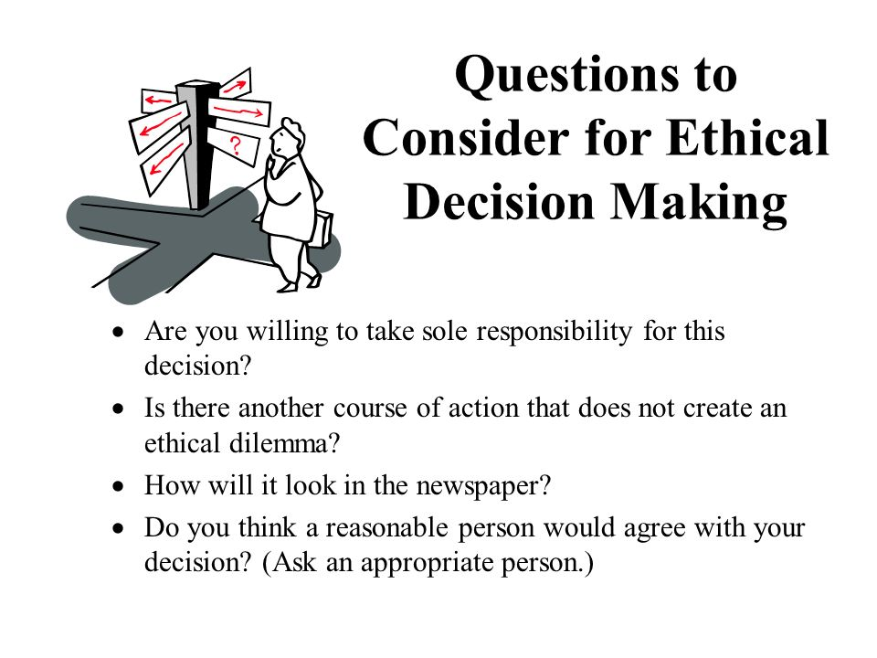 Are you willing to take sole responsibility for this decision? Is there another course of action that does not create an ethical dilemma? How will it