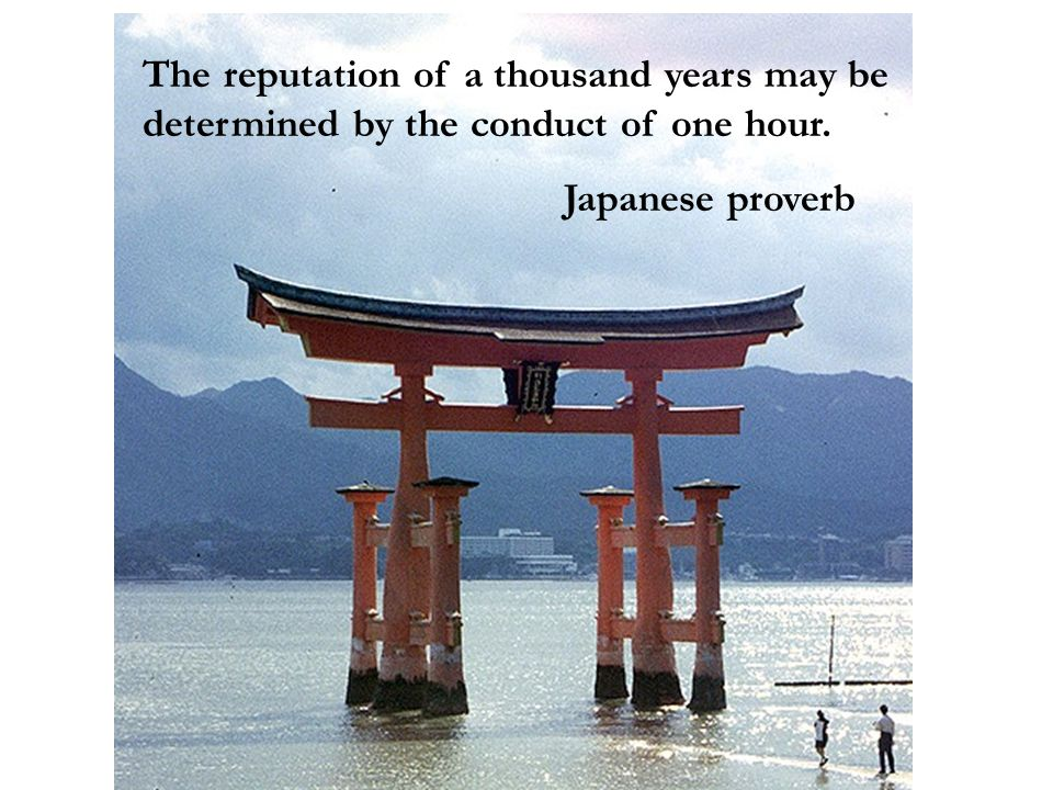 The reputation of a thousand years may be determined by the conduct of one hour. Japanese proverb
