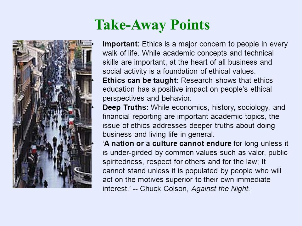 Take-Away Points Important: Ethics is a major concern to people in every walk of life. While academic concepts and technical skills are important, at