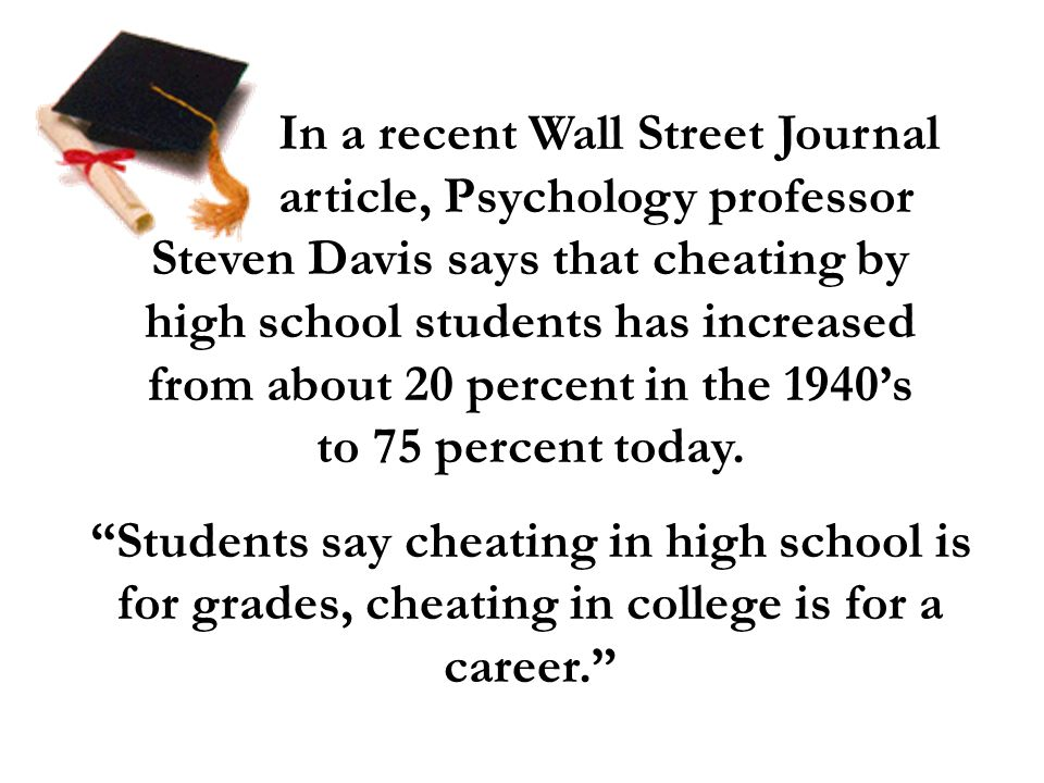 In a recent Wall Street Journal article, Psychology professor Steven Davis says that cheating by high school students has increased from about 20 perc