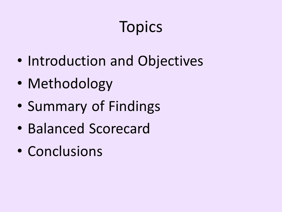 Topics Introduction and Objectives Methodology Summary of Findings Balanced Scorecard Conclusions