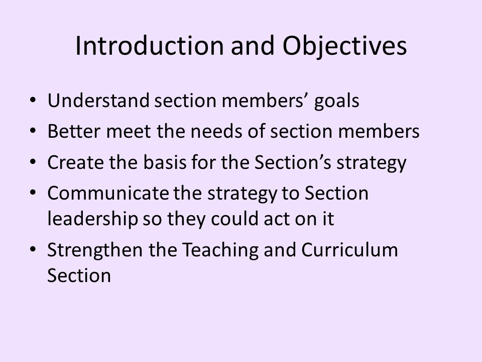 Introduction and Objectives Understand section members goals Better meet the needs of section members Create the basis for the Sections strategy Commu