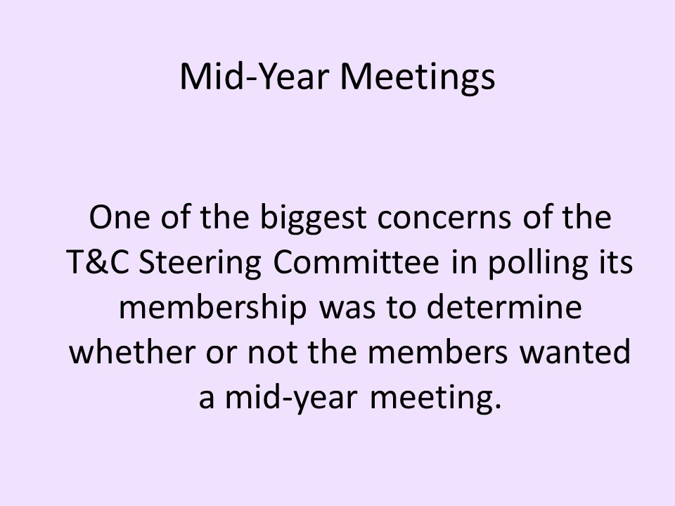 Mid-Year Meetings One of the biggest concerns of the T&C Steering Committee in polling its membership was to determine whether or not the members wanted a mid-year meeting.