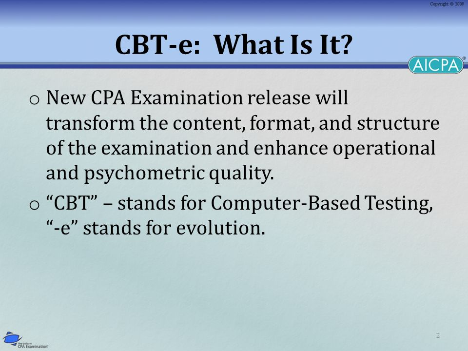 2 CBT-e: What Is It? o New CPA Examination release will transform the content, format, and structure of the examination and enhance operational and ps