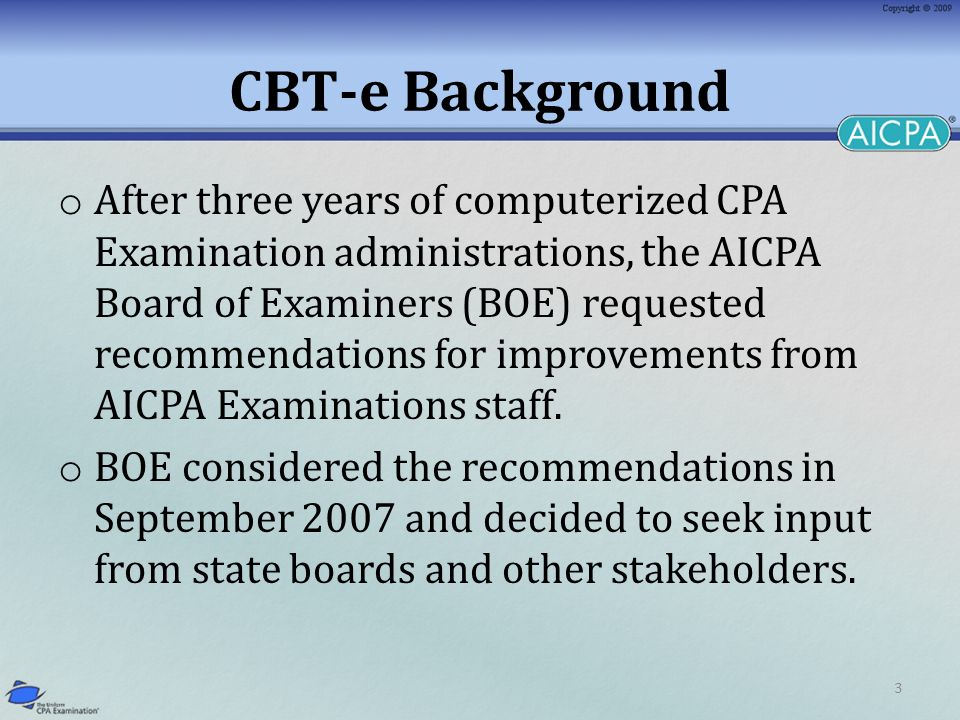 3 CBT-e Background o After three years of computerized CPA Examination administrations, the AICPA Board of Examiners (BOE) requested recommendations for improvements from AICPA Examinations staff.