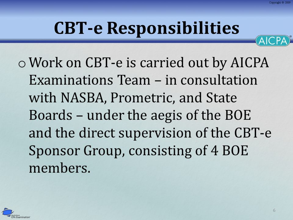 6 CBT-e Responsibilities o Work on CBT-e is carried out by AICPA Examinations Team – in consultation with NASBA, Prometric, and State Boards – under the aegis of the BOE and the direct supervision of the CBT-e Sponsor Group, consisting of 4 BOE members.