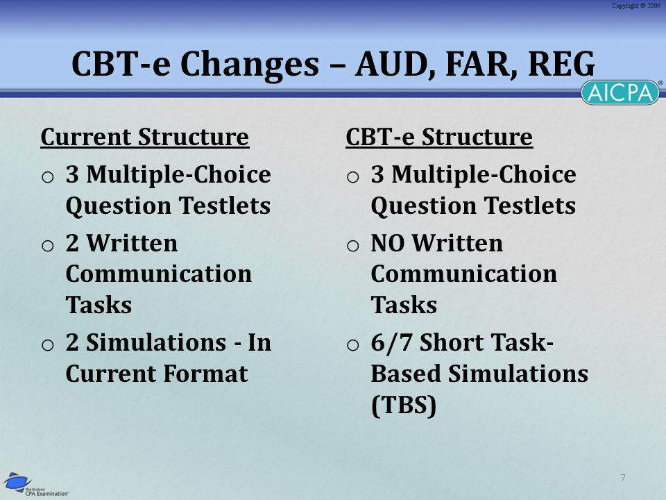 7 CBT-e Changes – AUD, FAR, REG Current Structure o 3 Multiple-Choice Question Testlets o 2 Written Communication Tasks o 2 Simulations - In Current Format CBT-e Structure o 3 Multiple-Choice Question Testlets o NO Written Communication Tasks o 6/7 Short Task- Based Simulations (TBS)