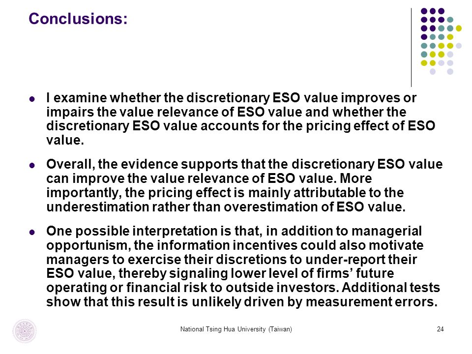 National Tsing Hua University (Taiwan)24 Conclusions: I examine whether the discretionary ESO value improves or impairs the value relevance of ESO value and whether the discretionary ESO value accounts for the pricing effect of ESO value.