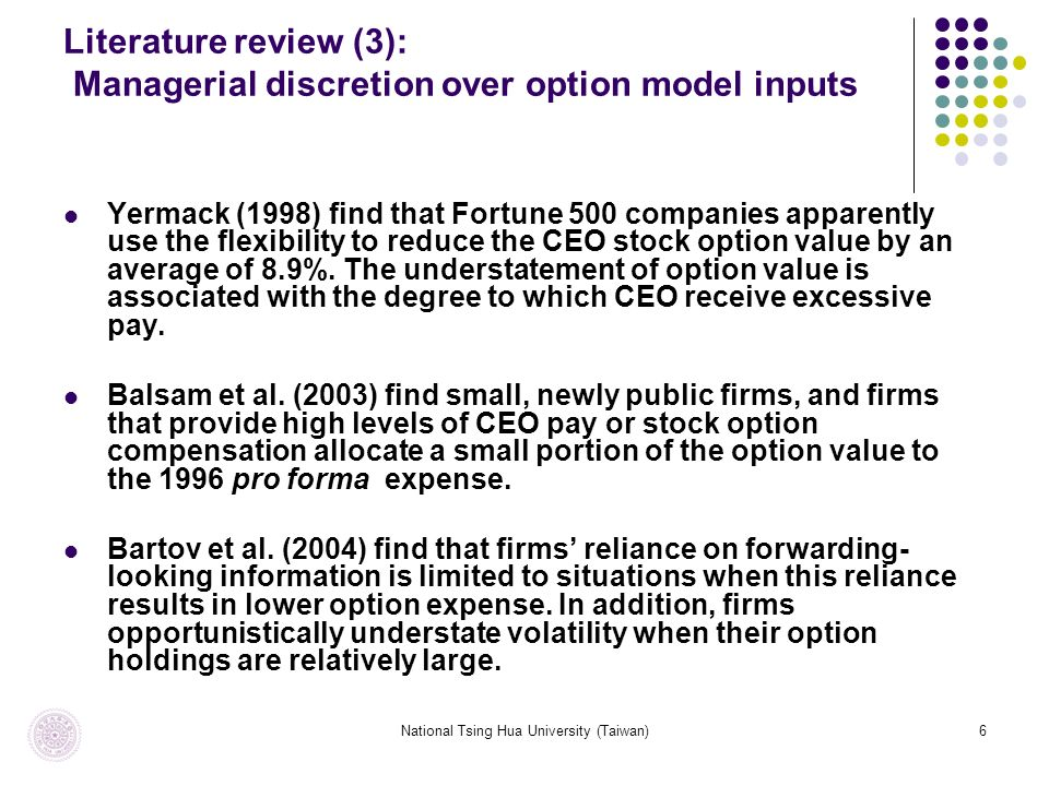National Tsing Hua University (Taiwan)6 Literature review (3): Managerial discretion over option model inputs Yermack (1998) find that Fortune 500 companies apparently use the flexibility to reduce the CEO stock option value by an average of 8.9%.