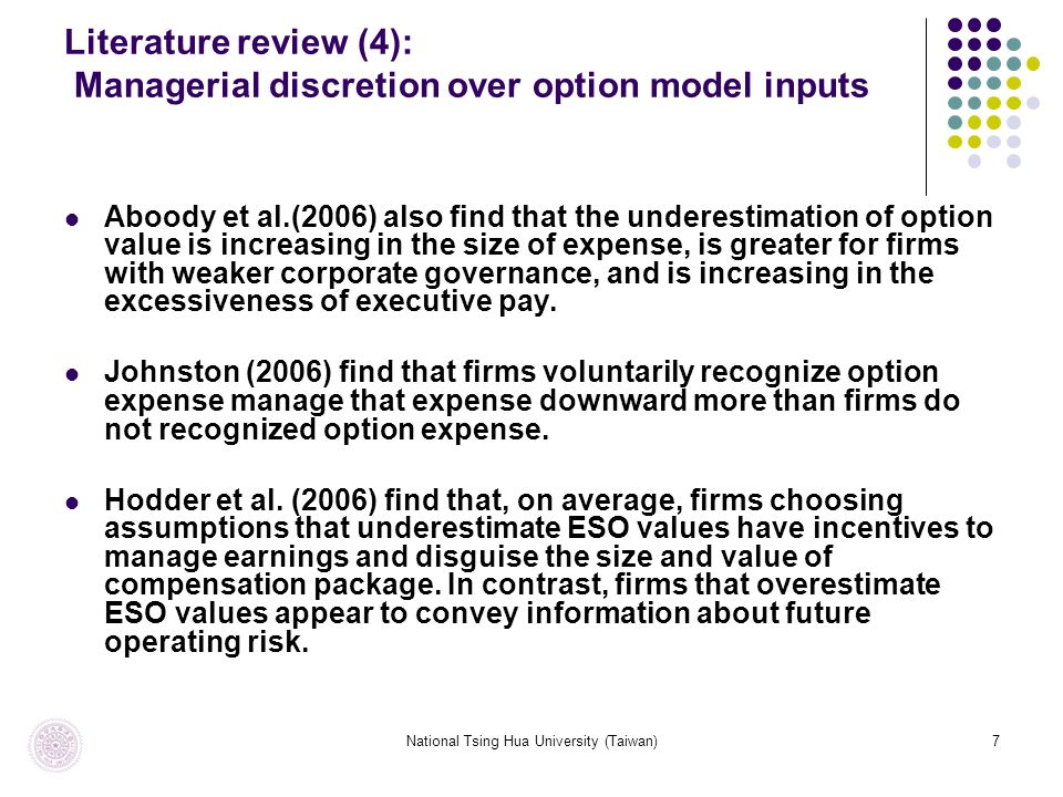 National Tsing Hua University (Taiwan)7 Literature review (4): Managerial discretion over option model inputs Aboody et al.(2006) also find that the underestimation of option value is increasing in the size of expense, is greater for firms with weaker corporate governance, and is increasing in the excessiveness of executive pay.