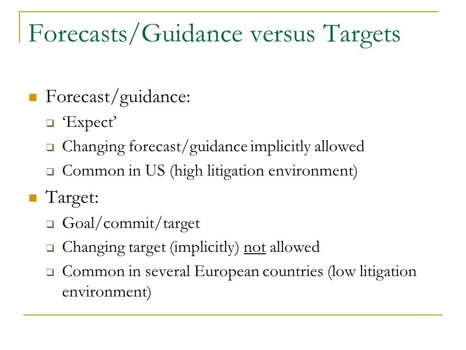 Forecasts/Guidance versus Targets Forecast/guidance: Expect Changing forecast/guidance implicitly allowed Common in US (high litigation environment) Target: Goal/commit/target Changing target (implicitly) not allowed Common in several European countries (low litigation environment)