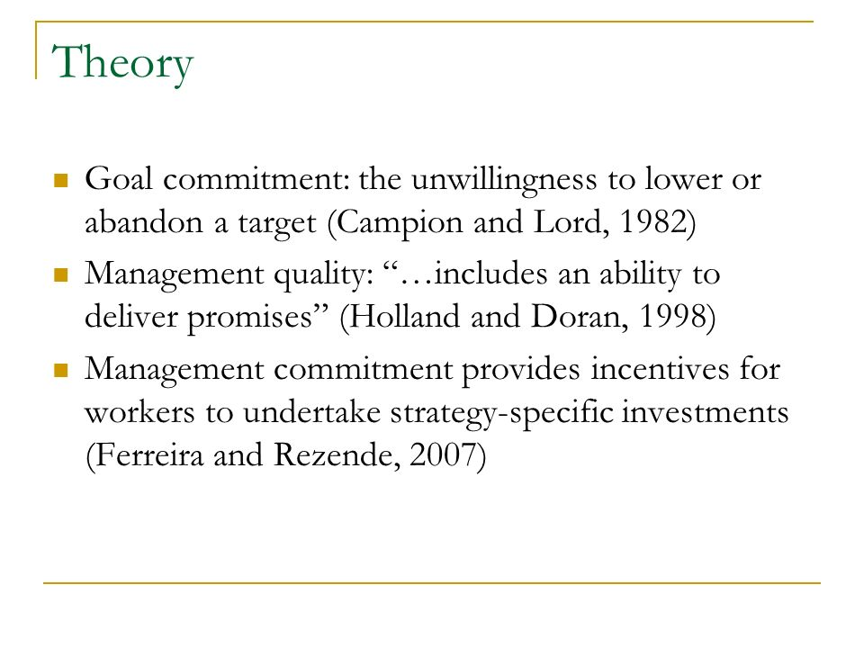 Theory Goal commitment: the unwillingness to lower or abandon a target (Campion and Lord, 1982) Management quality: …includes an ability to deliver promises (Holland and Doran, 1998) Management commitment provides incentives for workers to undertake strategy-specific investments (Ferreira and Rezende, 2007)